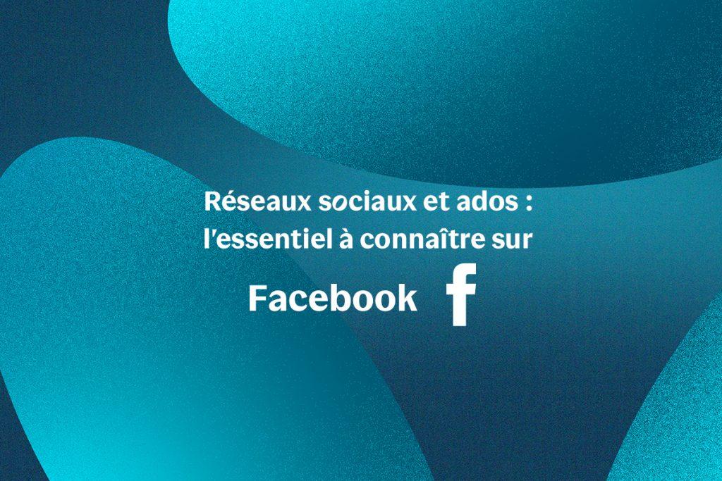 Réseaux sociaux et ados : l'essentiel à connaître sur Facebook