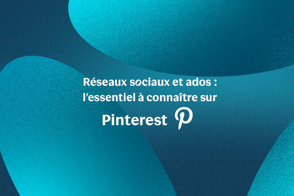 Réseaux sociaux et ados : l'essentiel à connaître sur Pinterest