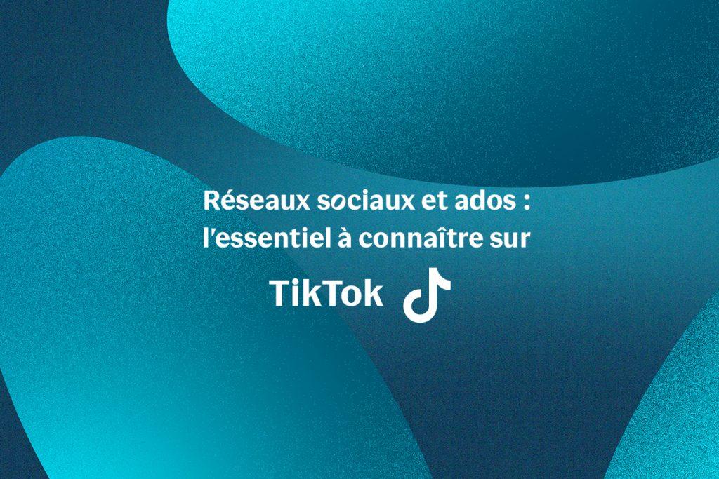 Réseaux sociaux et ados : l'essentiel à connaître sur TikTok